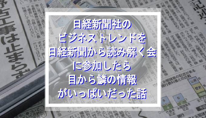 日経新聞社のビジネストレンドを日経新聞から読み解く会に参加したら目から鱗の情報がいっぱいだった話