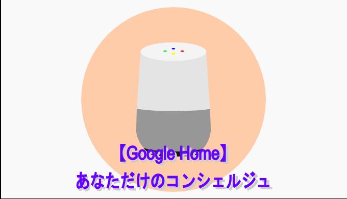 【Google Homeで出来ること】あなただけのコンシェルジュで生活を便利に