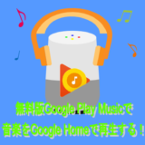 無料版Google Play Musicで 音楽をGoogle Homeで再生する!
