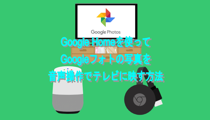 Google Homeを使って Googleフォトの写真を 音声操作でテレビに映す方法