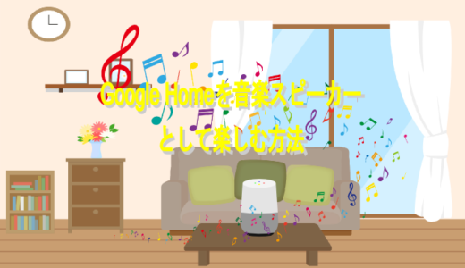 Google Homeを音楽スピーカーとして使うには?無料で最大限に楽しむ方法