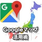 Googleマップ活用術