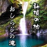 幻の滝⁉︎秘境の地に神秘的に輝くおしらじの滝が美しすぎた!!