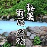 妙高の山奥にある混浴野天風呂【河原の湯】